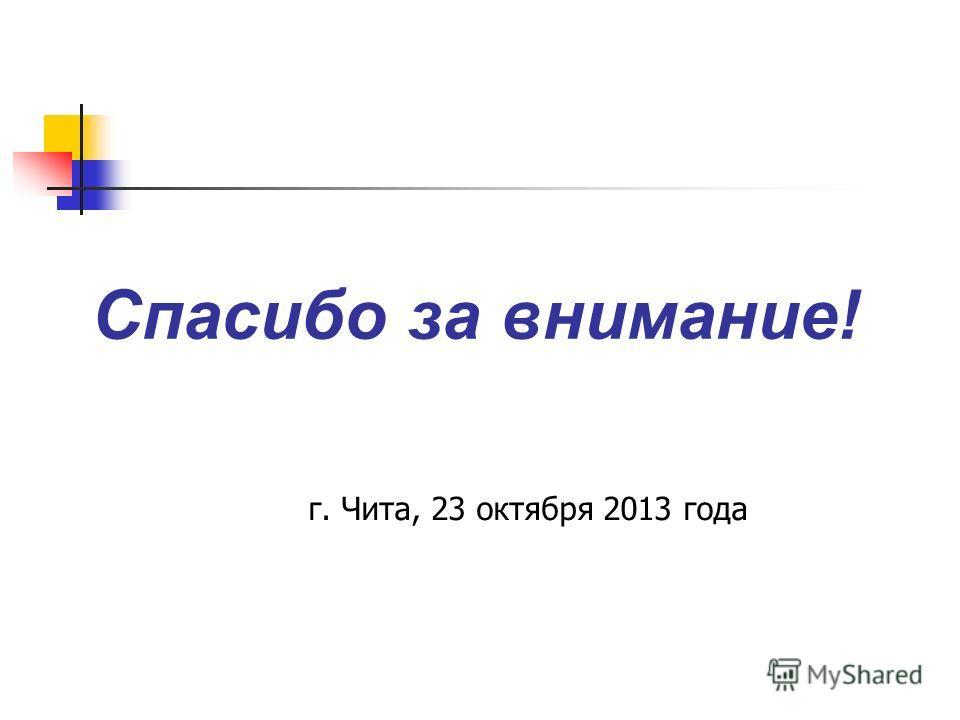 Спасибо за внимание! г. Чита, 23 октября 2013 года