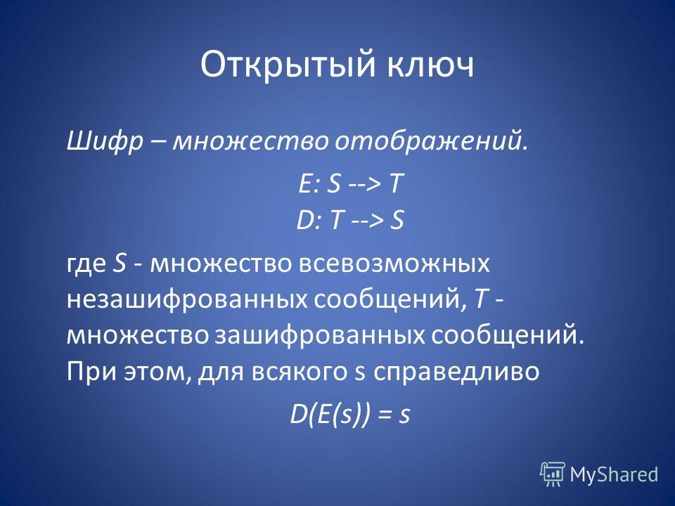 Открытый ключ Шифр – множество отображений. E: S --> T D: T --> S где S - множество всевозможных незашифрованных сообщений, T - множество зашифрованных сообщений. При этом, для всякого s справедливо D(E(s)) = s