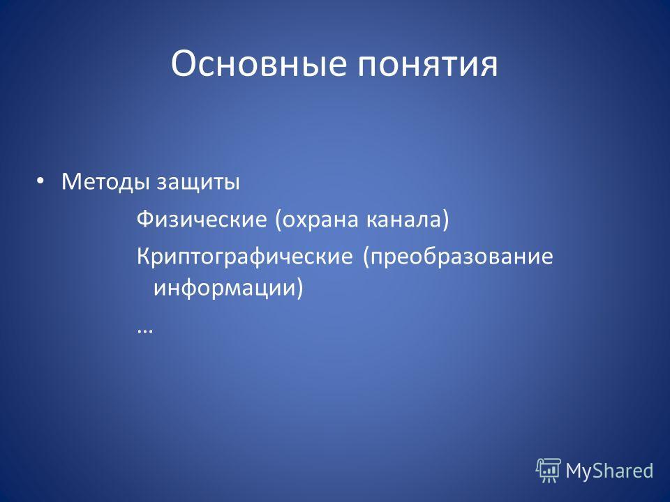 Основные понятия Методы защиты Физические (охрана канала) Криптографические (преобразование информации) …