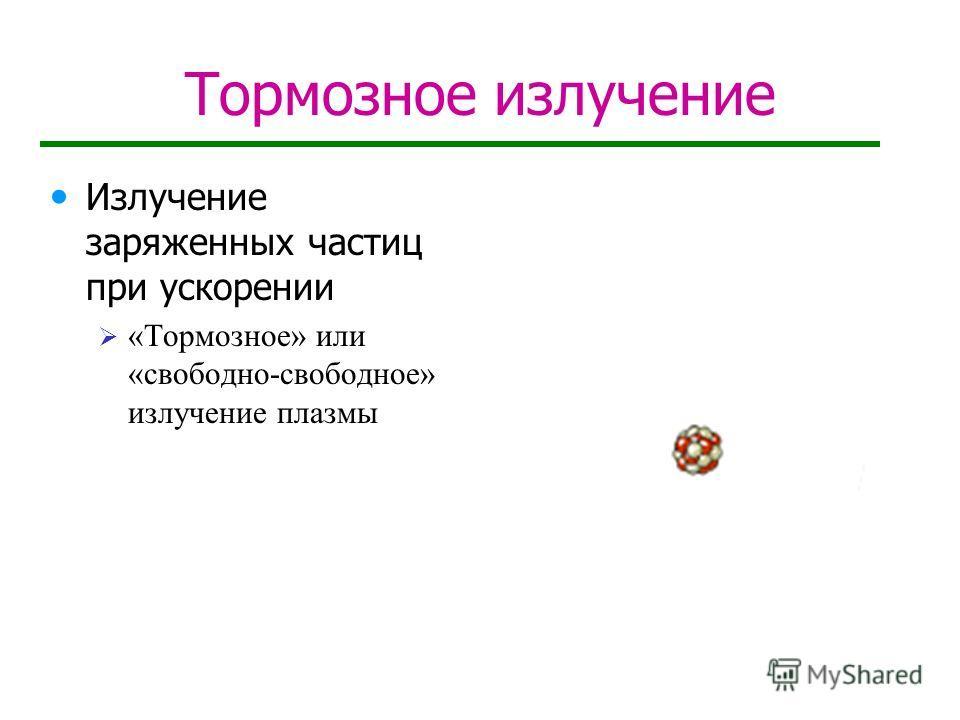 Тормозное излучение Излучение заряженных частиц при ускорении «Тормозное» или «свободно-свободное» излучение плазмы