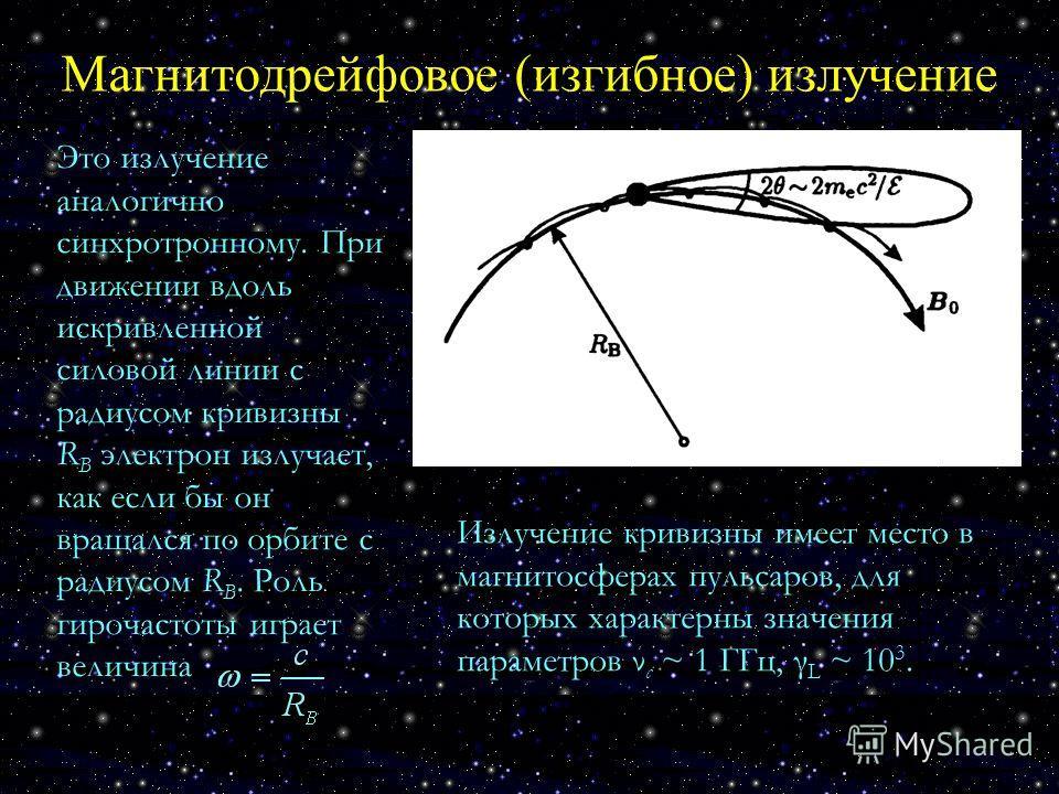 Магнитодрейфовое (изгибное) излучение Это излучение аналогично синхротронному. При движении вдоль искривленной силовой линии с радиусом кривизны R B электрон излучает, как если бы он вращался по орбите с радиусом R B. Роль гирочастоты играет величина