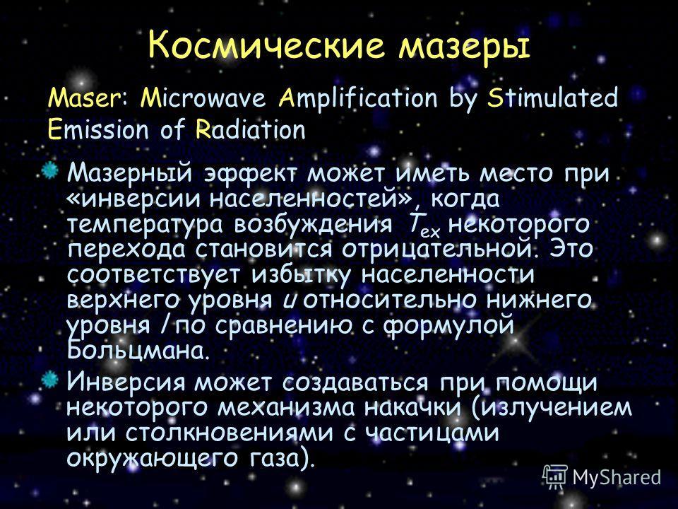Космические мазеры Мазерный эффект может иметь место при «инверсии населенностей», когда температура возбуждения T ex некоторого перехода становится отрицательной. Это соответствует избытку населенности верхнего уровня u относительно нижнего уровня l