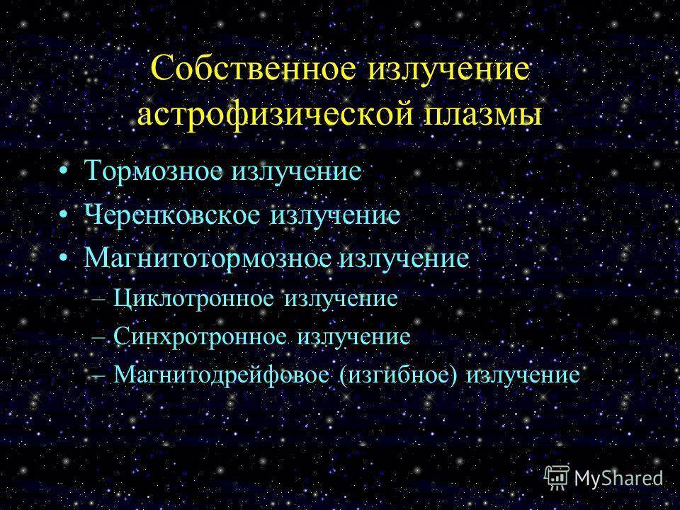 Собственное излучение астрофизической плазмы Тормозное излучение Черенковское излучение Магнитотормозное излучение –Циклотронное излучение –Синхротронное излучение –Магнитодрейфовое (изгибное) излучение