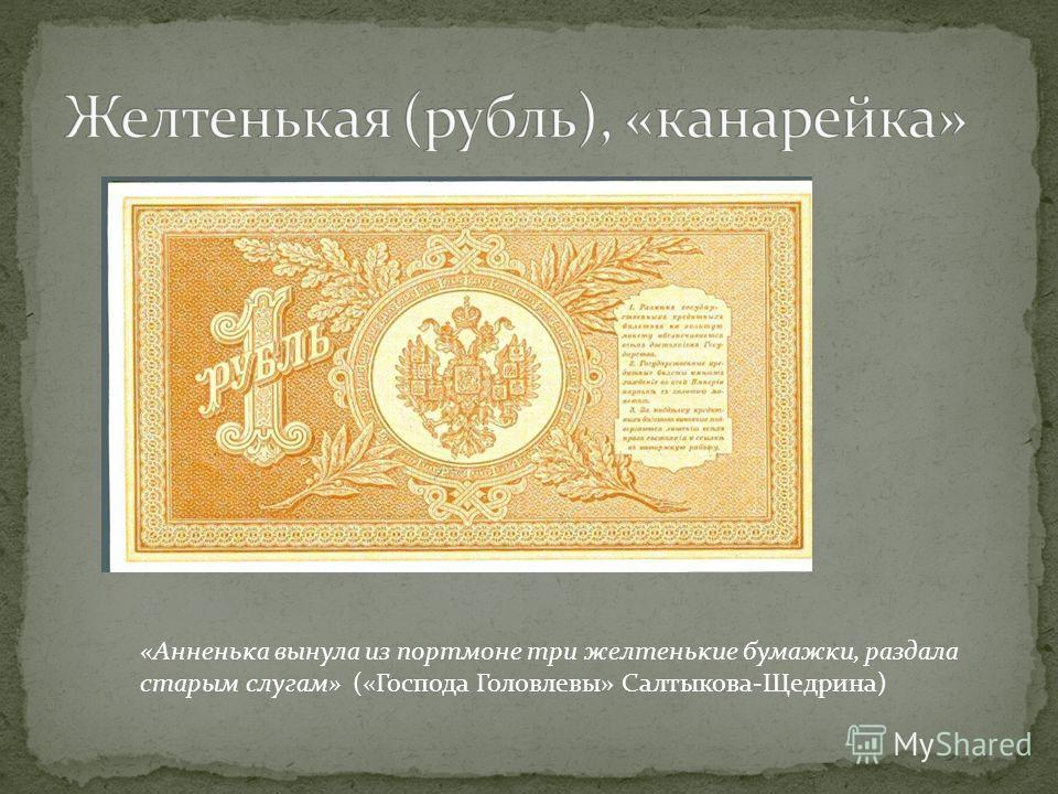«Анненька вынула из портмоне три желтенькие бумажки, раздала старым слугам» («Господа Головлевы» Салтыкова Щедрина)