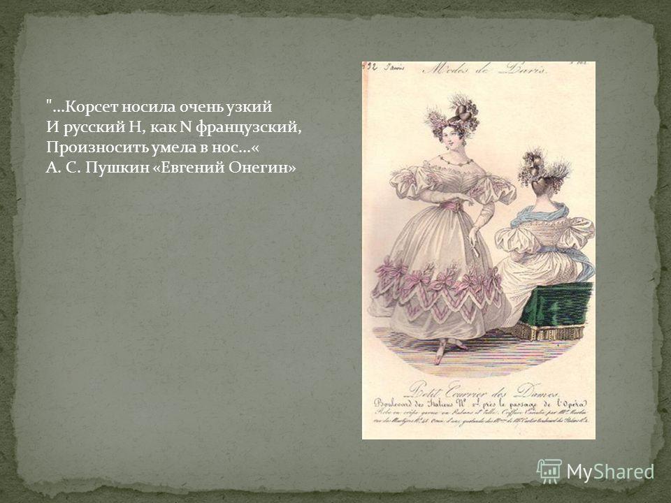 ...Корсет носила очень узкий И русский Н, как N французский, Произносить умела в нос...« А. С. Пушкин «Евгений Онегин»