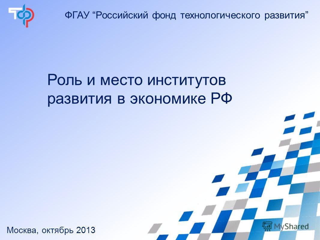 ФГАУ Российский фонд технологического развития Роль и место институтов развития в экономике РФ Москва, октябрь 2013