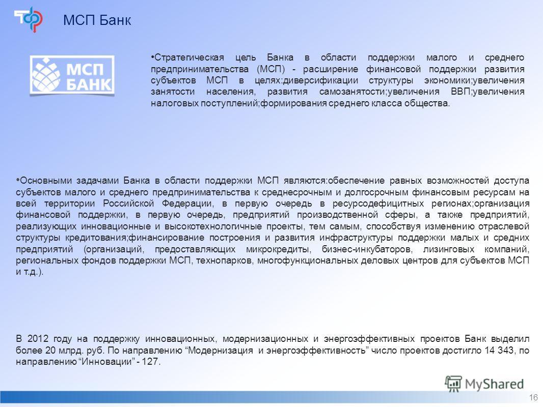 МСП Банк 16 Стратегическая цель Банка в области поддержки малого и среднего предпринимательства (МСП) - расширение финансовой поддержки развития субъектов МСП в целях:диверсификации структуры экономики;увеличения занятости населения, развития самозан