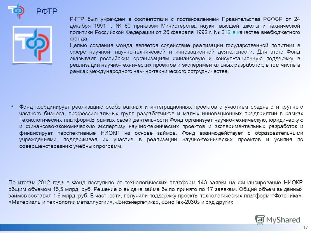 РФТР 17 РФТР был учрежден в соответствии с постановлением Правительства РСФСР от 24 декабря 1991 г. 60 приказом Министерства науки, высшей школы и технической политики Российской Федерации от 26 февраля 1992 г. 212 в качестве внебюджетного фонда.2 в