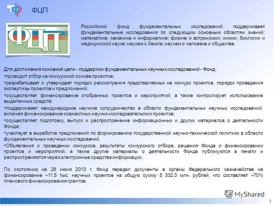 ФЦП 8 По состоянию на 26 июня 2013 г. Фонд передал документы в органы Федерального казначейства на финансирование ~11,5 тыс. научных проектов на общую сумму 5 332,3 млн. рублей, что составляет ~70% планового финансирования грантов. Российский фонд фу
