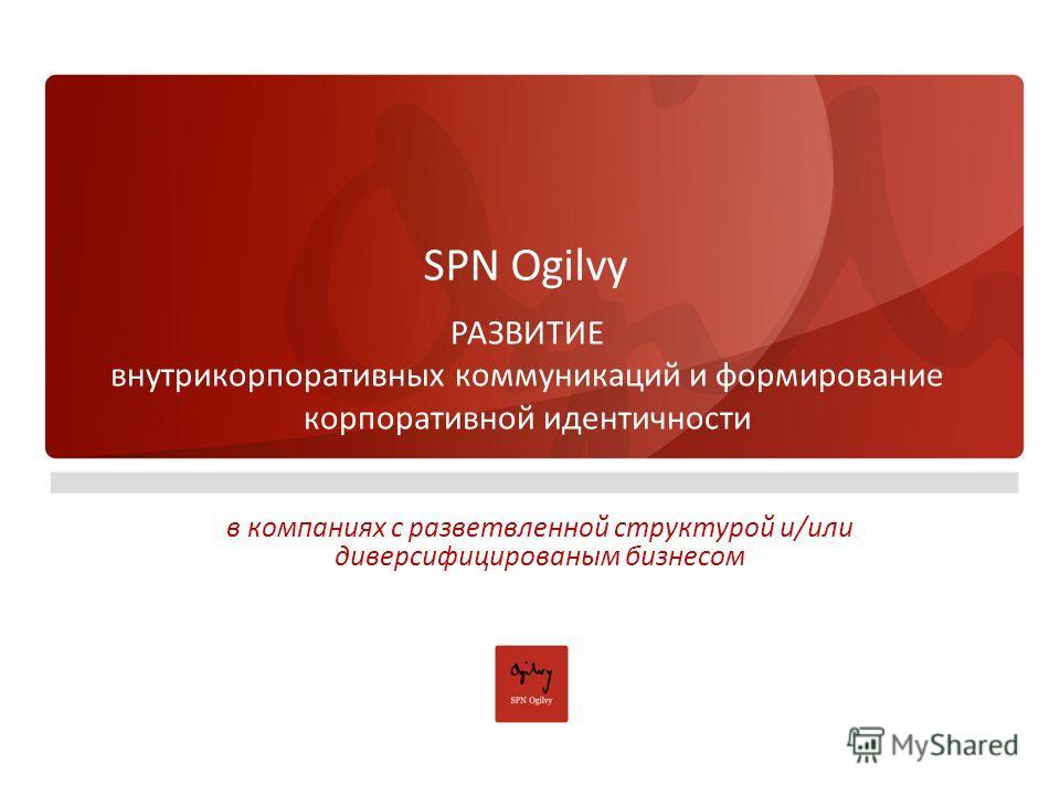 SPN Ogilvy РАЗВИТИЕ внутрикорпоративных коммуникаций и формирование корпоративной идентичности в компаниях с разветвленной структурой и/или диверсифицированым бизнесом