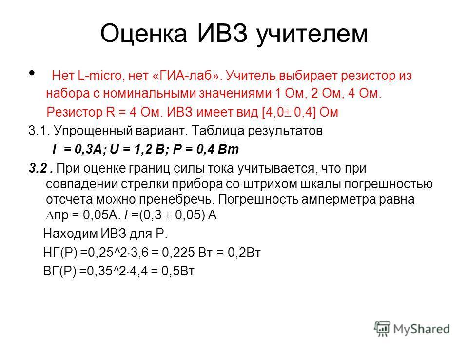 Оценка ИВЗ учителем Нет L-micro, нет «ГИА-лаб». Учитель выбирает резистор из набора с номинальными значениями 1 Ом, 2 Ом, 4 Ом. Резистор R = 4 Ом. ИВЗ имеет вид [4,0 0,4] Ом 3.1. Упрощенный вариант. Таблица результатов I = 0,3А; U = 1,2 В; Р = 0,4 Вт