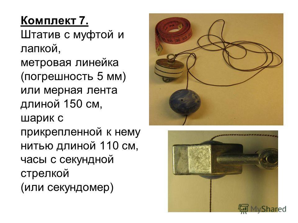 Комплект 7. Штатив с муфтой и лапкой, метровая линейка (погрешность 5 мм) или мерная лента длиной 150 см, шарик с прикрепленной к нему нитью длиной 110 см, часы с секундной стрелкой (или секундомер)