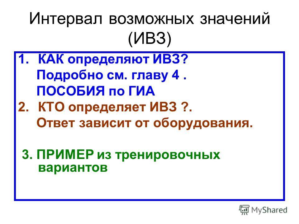Интервал возможных значений (ИВЗ) 1.КАК определяют ИВЗ? Подробно см. главу 4. ПОСОБИЯ по ГИА 2.КТО определяет ИВЗ ?. Ответ зависит от оборудования. 3. ПРИМЕР из тренировочных вариантов