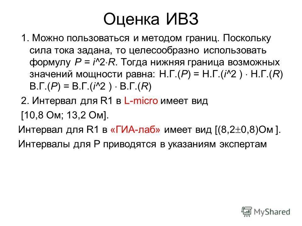 Оценка ИВЗ 1. Можно пользоваться и методом границ. Поскольку сила тока задана, то целесообразно использовать формулу Р = i^2 R. Тогда нижняя граница возможных значений мощности равна: Н.Г.(Р) = Н.Г.(i^2 ) Н.Г.(R) В.Г.(Р) = В.Г.(i^2 ) В.Г.(R) 2. Интер