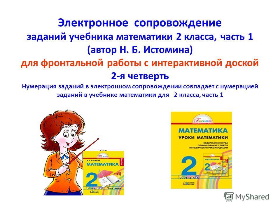 Электронное сопровождение заданий учебника математики 2 класса, часть 1 (автор Н. Б. Истомина) для фронтальной работы с интерактивной доской 2-я четверть Нумерация заданий в электронном сопровождении совпадает с нумерацией заданий в учебнике математи