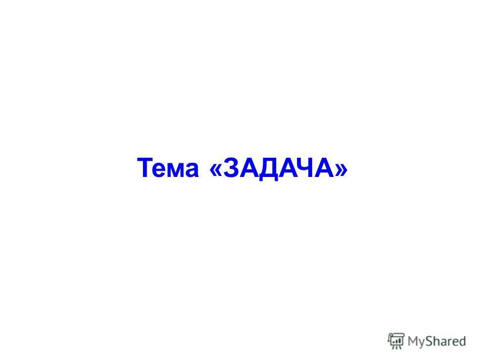 Тема «ЗАДАЧА»