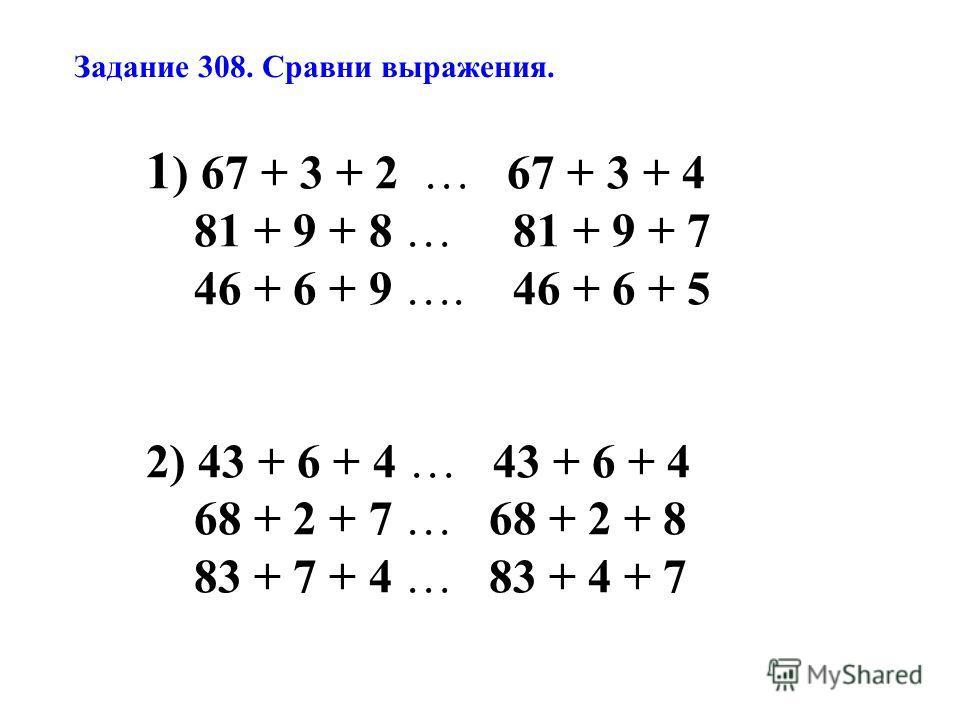 Задание 308. Сравни выражения. 1 ) 67 + 3 + 2 … 67 + 3 + 4 81 + 9 + 8 … 81 + 9 + 7 46 + 6 + 9 …. 46 + 6 + 5 2) 43 + 6 + 4 … 43 + 6 + 4 68 + 2 + 7 … 68 + 2 + 8 83 + 7 + 4 … 83 + 4 + 7