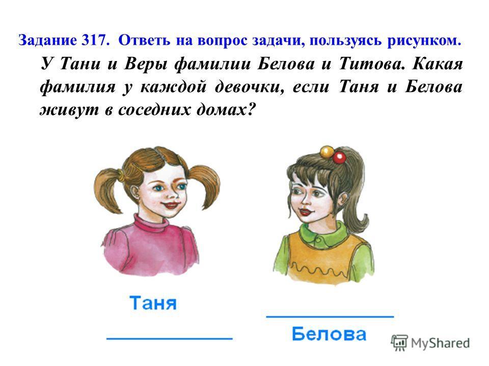 Задание 317. Ответь на вопрос задачи, пользуясь рисунком. У Тани и Веры фамилии Белова и Титова. Какая фамилия у каждой девочки, если Таня и Белова живут в соседних домах?