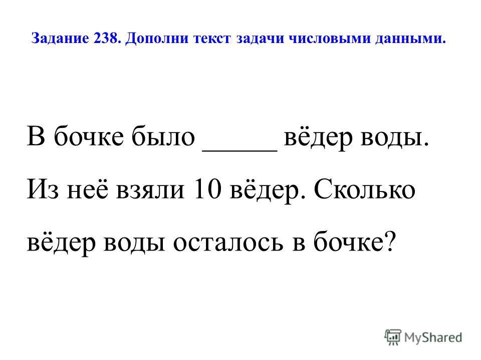 Задание 238. Дополни текст задачи числовыми данными. В бочке было _____ вёдер воды. Из неё взяли 10 вёдер. Сколько вёдер воды осталось в бочке?