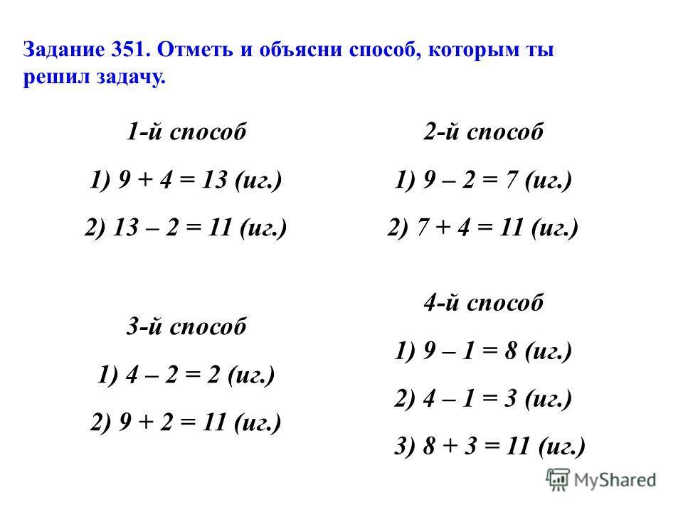 1-й способ 1) 9 + 4 = 13 (иг.) 2) 13 – 2 = 11 (иг.) 2-й способ 1) 9 – 2 = 7 (иг.) 2) 7 + 4 = 11 (иг.) 3-й способ 1) 4 – 2 = 2 (иг.) 2) 9 + 2 = 11 (иг.) 4-й способ 1) 9 – 1 = 8 (иг.) 2) 4 – 1 = 3 (иг.) 3) 8 + 3 = 11 (иг.) Задание 351. Отметь и объясни