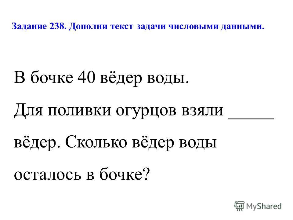 Задание 238. Дополни текст задачи числовыми данными. В бочке 40 вёдер воды. Для поливки огурцов взяли _____ вёдер. Сколько вёдер воды осталось в бочке?