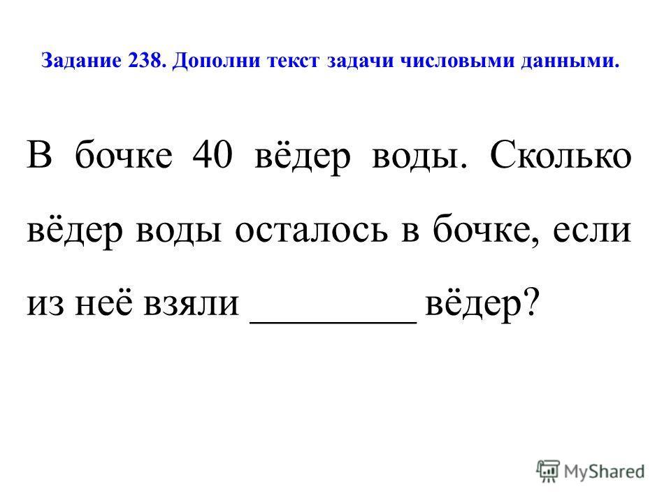 Задание 238. Дополни текст задачи числовыми данными. В бочке 40 вёдер воды. Сколько вёдер воды осталось в бочке, если из неё взяли ________ вёдер?