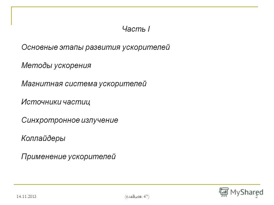14.11.2013 (слайдов: 47) 2 Часть I Основные этапы развития ускорителей Методы ускорения Магнитная система ускорителей Источники частиц Синхротронное излучение Коллайдеры Применение ускорителей