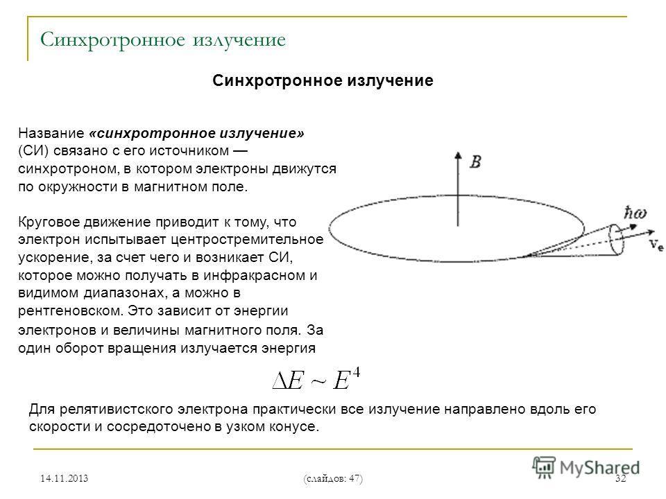14.11.2013 (слайдов: 47) 32 Синхротронное излучение Название «синхротронное излучение» (СИ) связано с его источником синхротроном, в котором электроны движутся по окружности в магнитном поле. Круговое движение приводит к тому, что электрон испытывает