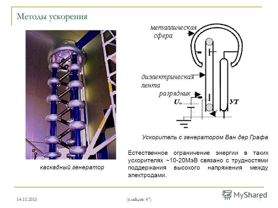 14.11.2013 (слайдов: 47) 7 каскадный генератор Естественное ограничение энергии в таких ускорителях ~10-20МэВ связано с трудностями поддержания высокого напряжения между электродами. Ускоритель с генератором Ван дер Графа Методы ускорения
