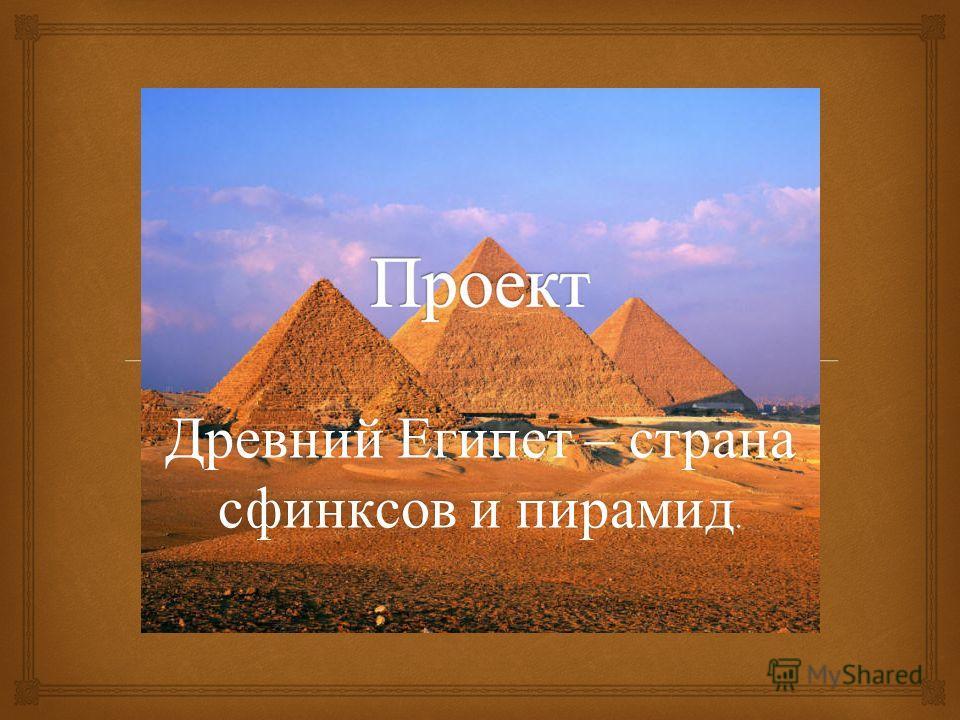 Древний Египет – страна сфинксов и пирамид.