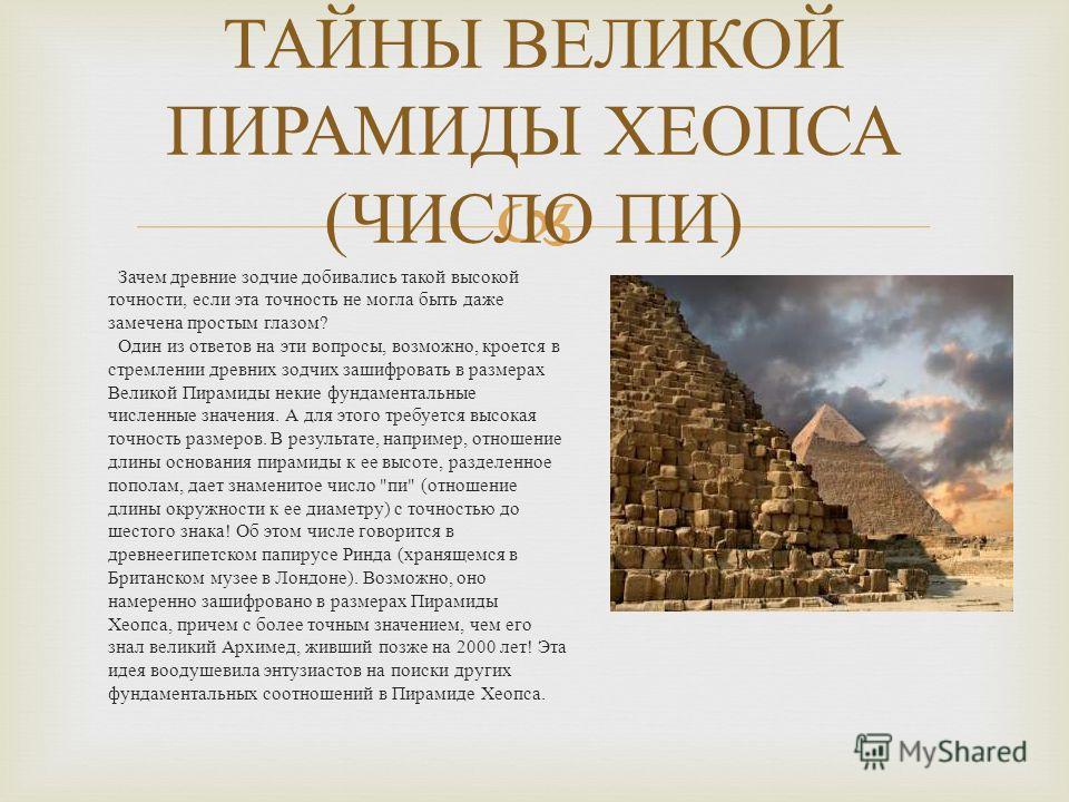 Зачем древние зодчие добивались такой высокой точности, если эта точность не могла быть даже замечена простым глазом ? Один из ответов на эти вопросы, возможно, кроется в стремлении древних зодчих зашифровать в размерах Великой Пирамиды некие фундаме