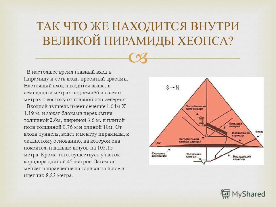 В настоящее время главный вход в Пирамиду и есть вход, пробитый арабами. Настоящий вход находится выше, в семнадцати метрах над землёй и в семи метрах к востоку от главной оси север - юг. Входной туннель имеет сечение 1.04 м Х 1.19 м. и зажат блоками