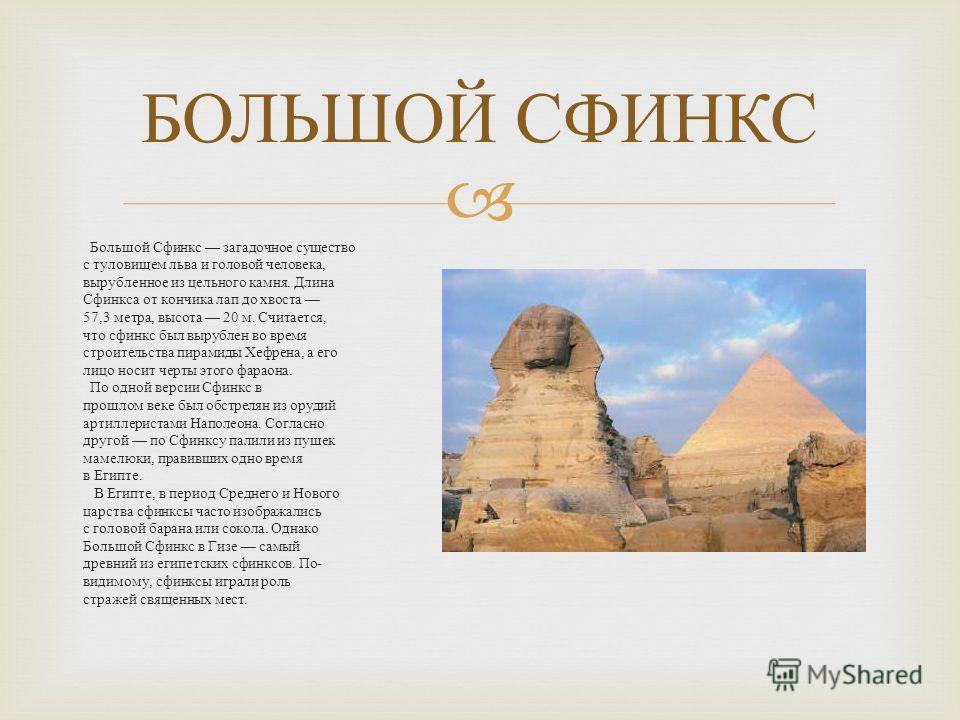Большой Сфинкс загадочное существо с туловищем льва и головой человека, вырубленное из цельного камня. Длина Сфинкса от кончика лап до хвоста 57,3 метра, высота 20 м. Считается, что сфинкс был вырублен во время строительства пирамиды Хефрена, а его л
