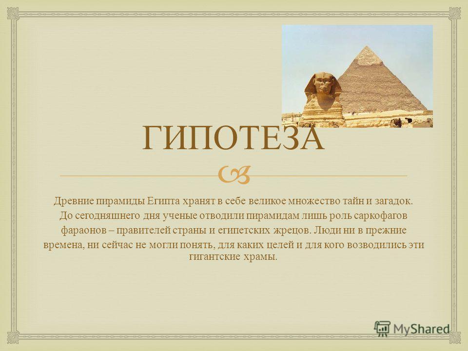 ГИПОТЕЗА Древние пирамиды Египта хранят в себе великое множество тайн и загадок. До сегодняшнего дня ученые отводили пирамидам лишь роль саркофагов фараонов – правителей страны и египетских жрецов. Люди ни в прежние времена, ни сейчас не могли понять