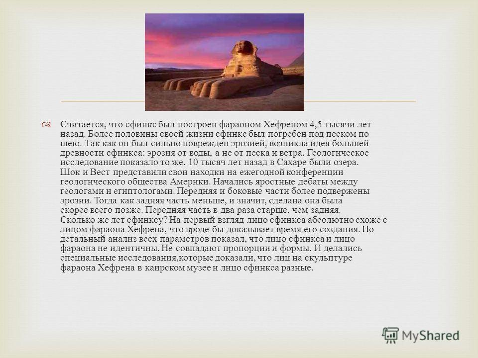 Считается, что сфинкс был построен фараоном Хефреном 4,5 тысячи лет назад. Более половины своей жизни сфинкс был погребен под песком по шею. Так как он был сильно поврежден эрозией, возникла идея большей древности сфинкса : эрозия от воды, а не от пе