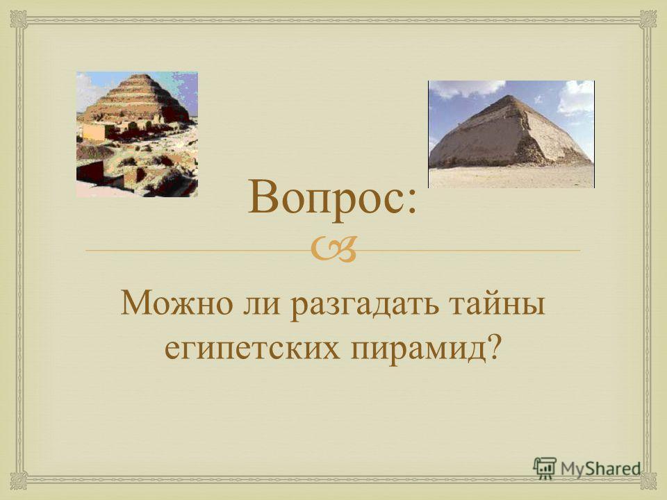 Вопрос : Можно ли разгадать тайны египетских пирамид ?
