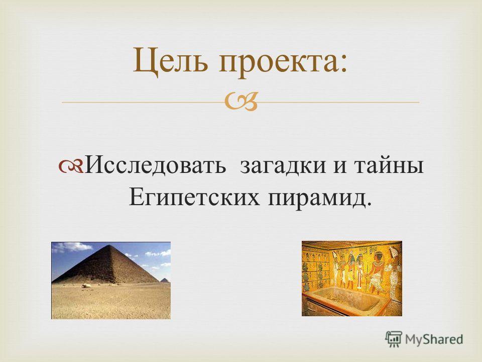 Исследовать загадки и тайны Египетских пирамид. Цель проекта :