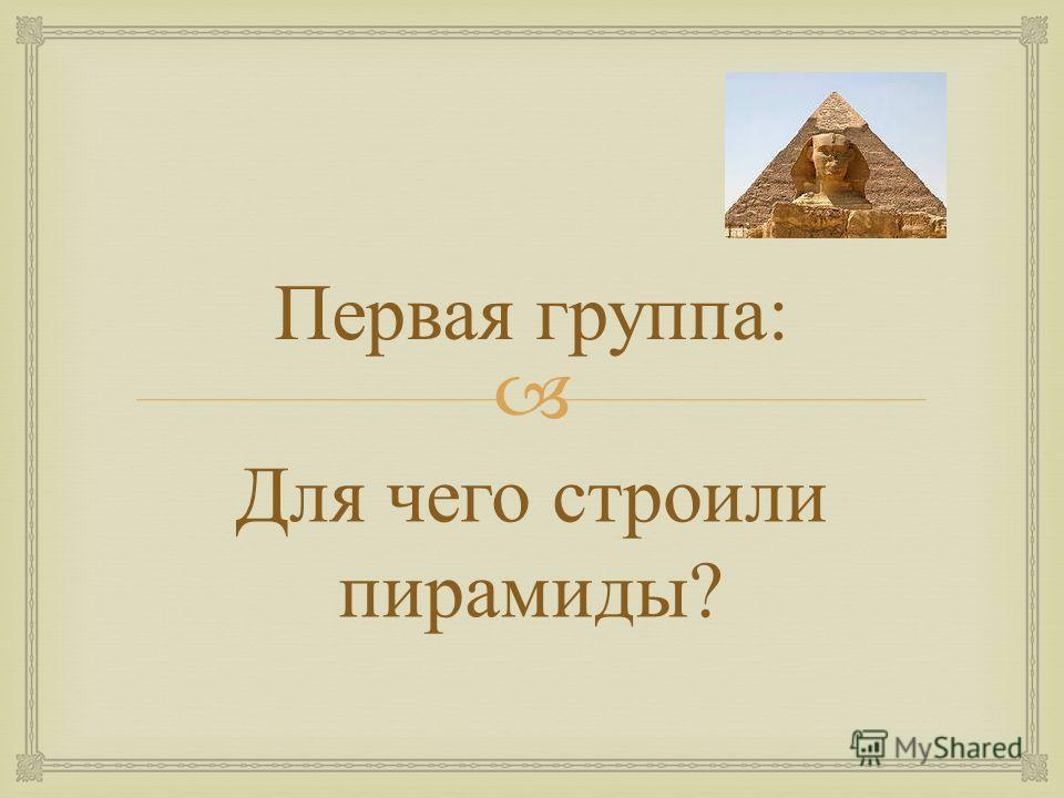 Первая группа : Для чего строили пирамиды ?