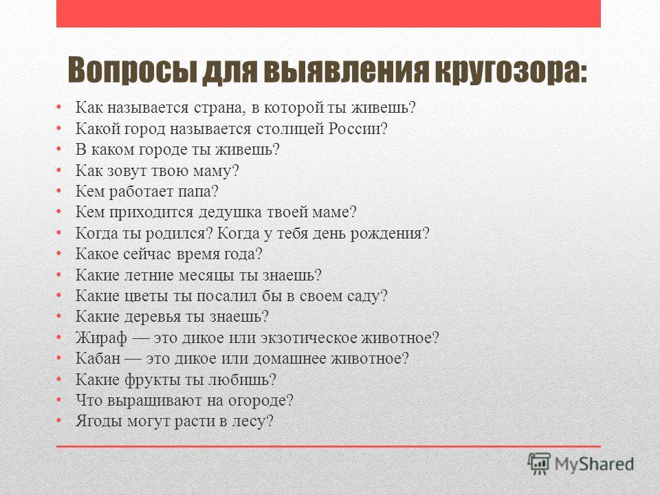 Вопросы для выявления кругозора: Как называется страна, в которой ты живешь? Какой город называется столицей России? В каком городе ты живешь? Как зовут твою маму? Кем работает папа? Кем приходится дедушка твоей маме? Когда ты родился? Когда у тебя д