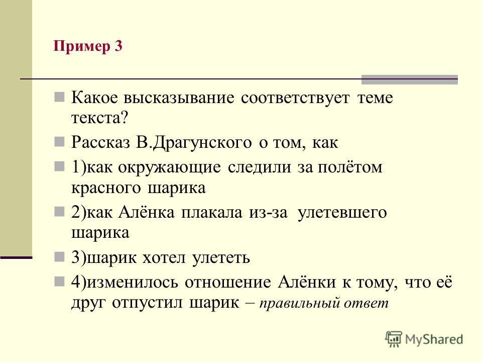 Пример 3 Какое высказывание соответствует теме текста? Рассказ В.Драгунского о том, как 1)как окружающие следили за полётом красного шарика 2)как Алёнка плакала из-за улетевшего шарика 3)шарик хотел улететь 4)изменилось отношение Алёнки к тому, что е