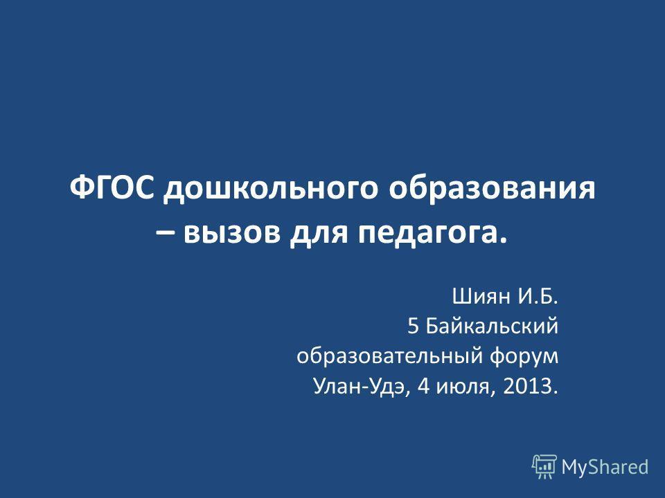 ФГОС дошкольного образования – вызов для педагога. Шиян И.Б. 5 Байкальский образовательный форум Улан-Удэ, 4 июля, 2013.
