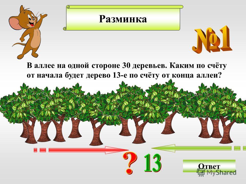 Разминка В аллее на одной стороне 30 деревьев. Каким по счёту от начала будет дерево 13-е по счёту от конца аллеи? Ответ