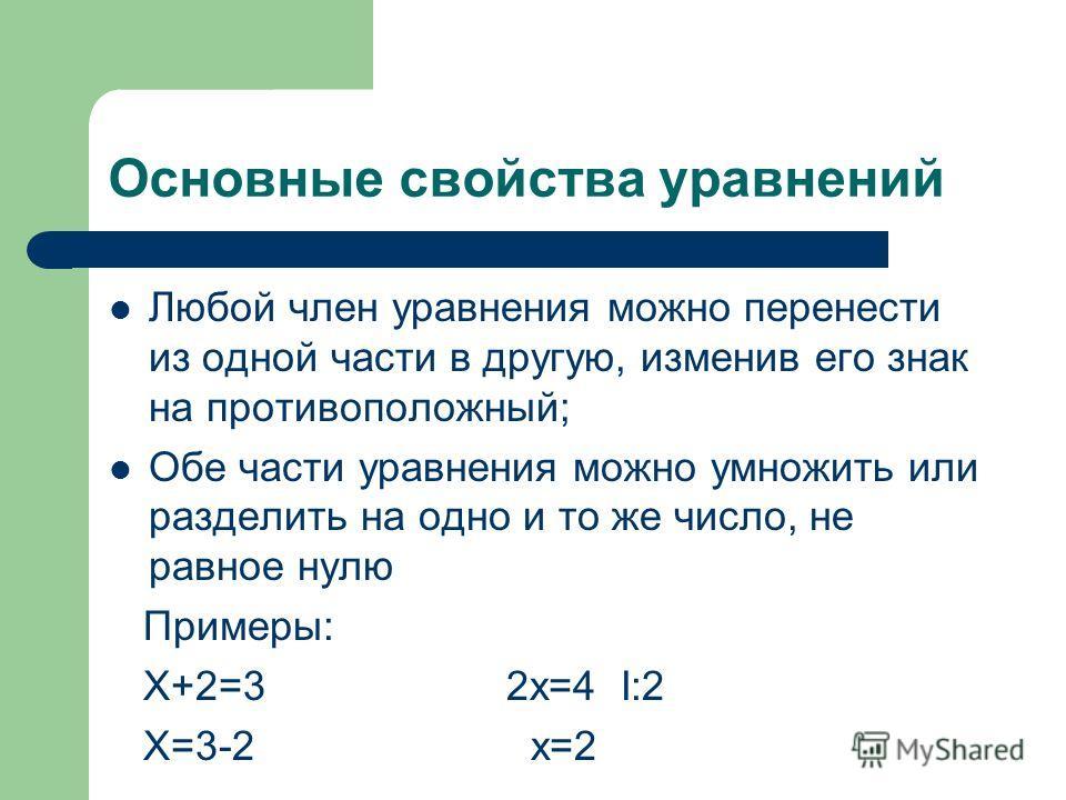 Основные свойства уравнений Любой член уравнения можно перенести из одной части в другую, изменив его знак на противоположный; Обе части уравнения можно умножить или разделить на одно и то же число, не равное нулю Примеры: Х+2=3 2х=4 I:2 Х=3-2 х=2