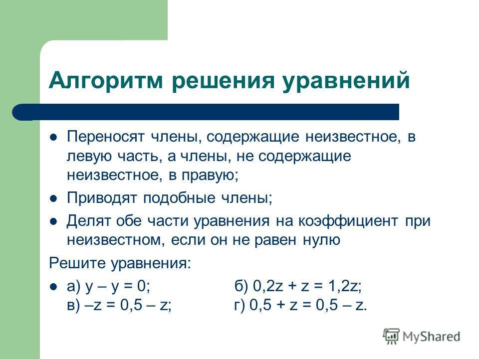 Алгоритм решения уравнений Переносят члены, содержащие неизвестное, в левую часть, а члены, не содержащие неизвестное, в правую; Приводят подобные члены; Делят обе части уравнения на коэффициент при неизвестном, если он не равен нулю Решите уравнения
