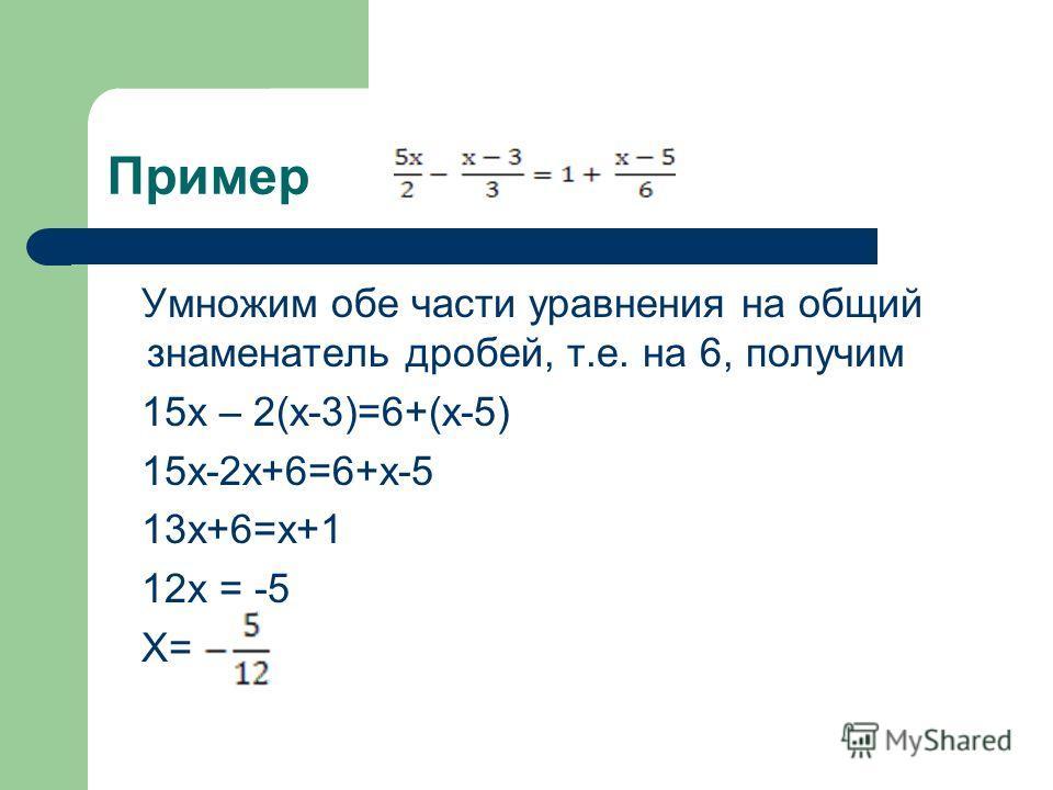 Пример Умножим обе части уравнения на общий знаменатель дробей, т.е. на 6, получим 15х – 2(х-3)=6+(х-5) 15х-2х+6=6+х-5 13х+6=х+1 12х = -5 Х=