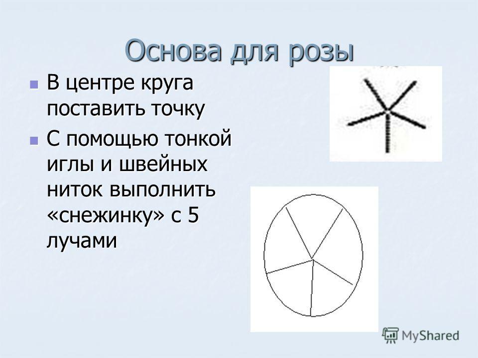 Основа для розы В центре круга поставить точку В центре круга поставить точку С помощью тонкой иглы и швейных ниток выполнить «снежинку» с 5 лучами С помощью тонкой иглы и швейных ниток выполнить «снежинку» с 5 лучами