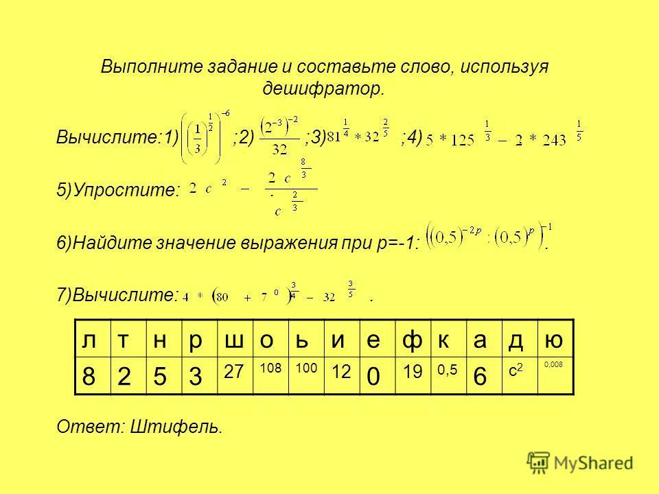 Выполните задание и составьте слово, используя дешифратор. Вычислите:1) ;2) ;3) ;4). 5)Упростите:. 6)Найдите значение выражения при р=-1:. 7)Вычислите:. Ответ: Штифель. лтнршоьиефкадю 8253 27 108100 12 0 19 0,5 6 с2с2 0,008