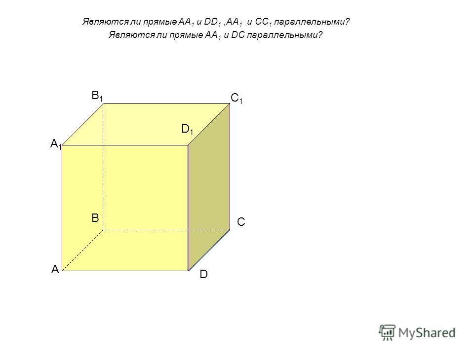Являются ли прямые AA 1 и DD 1,AA 1 и СС 1 параллельными? Являются ли прямые АА 1 и DC параллельными? А А1А1 B B1B1 C D C1C1 D1D1