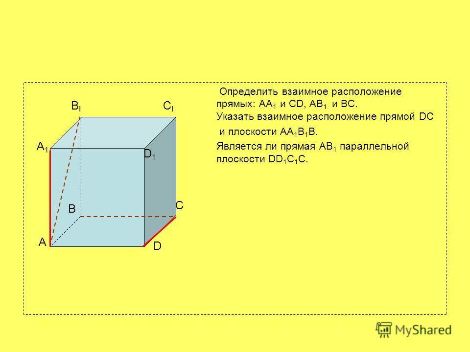Определить взаимное расположение прямых: АА 1 и CD, АВ 1 и ВС. Указать взаимное расположение прямой DC и плоскости АА 1 В 1 В. Является ли прямая АВ 1 параллельной плоскости DD 1 C 1 C. A B C D A1A1 B!B! C!C! D1D1