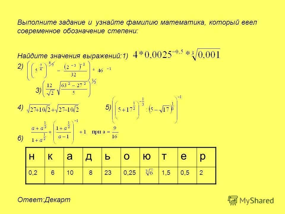 Выполните задание и узнайте фамилию математика, который ввел современное обозначение степени: Найдите значения выражений:1) 2) 4) 5) 6) Ответ:Декарт 3) нкадьоютер 0,2 610 8230,251,50,52